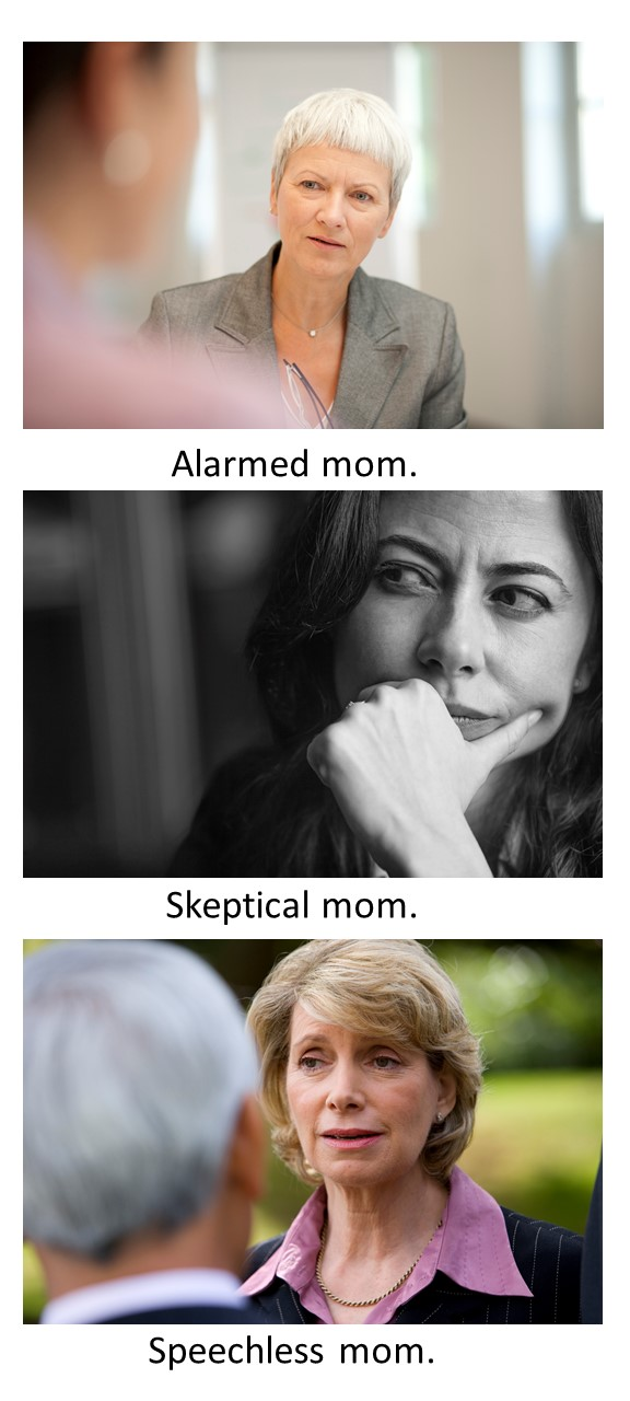 You don't ever want mom to be alarmed, skeptical or speechless.